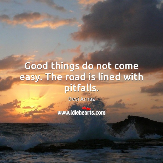 Good things do not come easy. The road is lined with pitfalls. Desi Arnaz Picture Quote