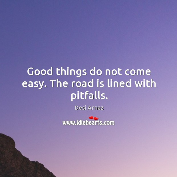 Good things do not come easy. The road is lined with pitfalls. Image