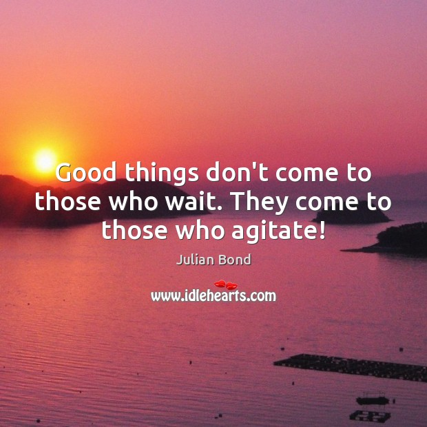 Image, Good things don't come to those who wait. They come to those who agitate!