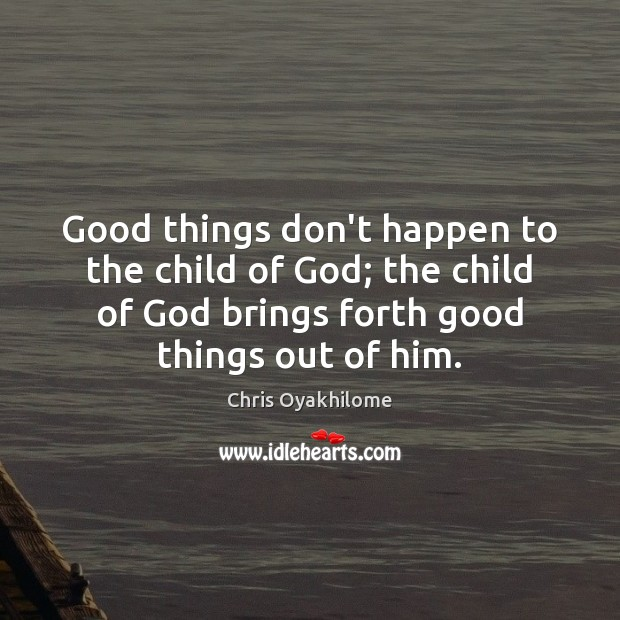 Good things don't happen to the child of God; the child of Image