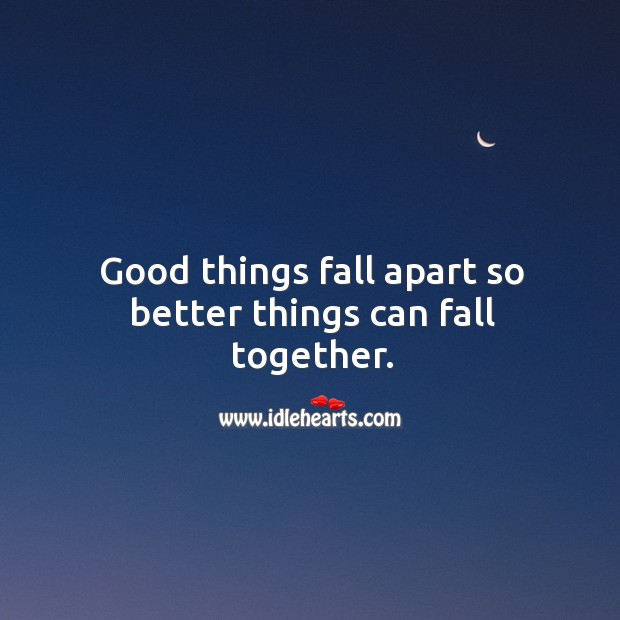 Good things fall apart so better things can fall together. Image
