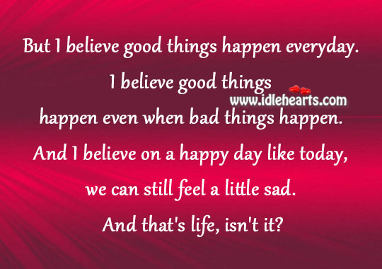 i believe that every thing happens You hear people say it all the time: everything happens for a reason but does everything happen for a reason or is it our job to give reason to it in a sense, i don't believe everything happens for a reason.