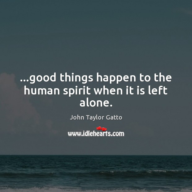 …good things happen to the human spirit when it is left alone. John Taylor Gatto Picture Quote
