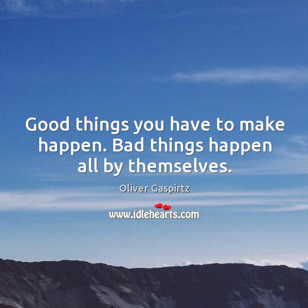 Image, Good things you have to make happen. Bad things happen all by themselves.