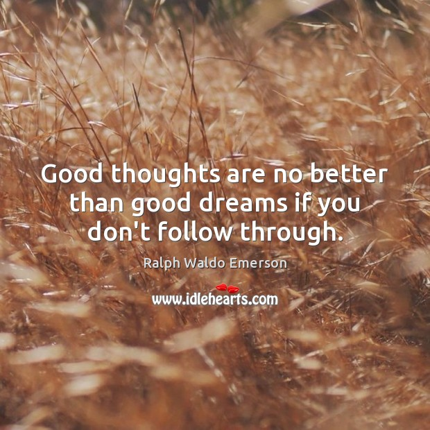 Good thoughts are no better than good dreams if you don't follow through. Image