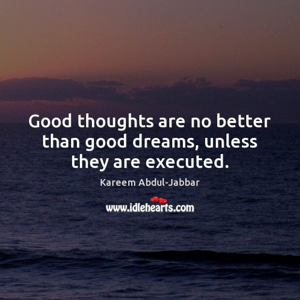 Good thoughts are no better than good dreams, unless they are executed. Kareem Abdul-Jabbar Picture Quote