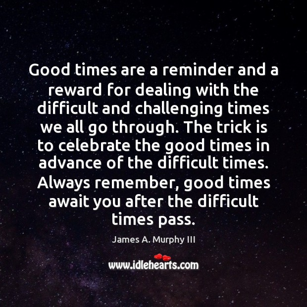 Good times are a reminder and a reward for dealing with the Image