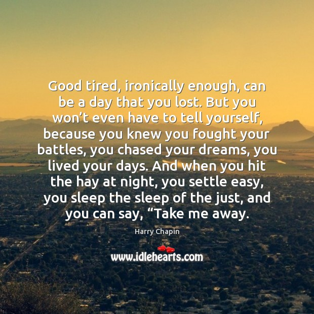 Good tired, ironically enough, can be a day that you lost. But Harry Chapin Picture Quote