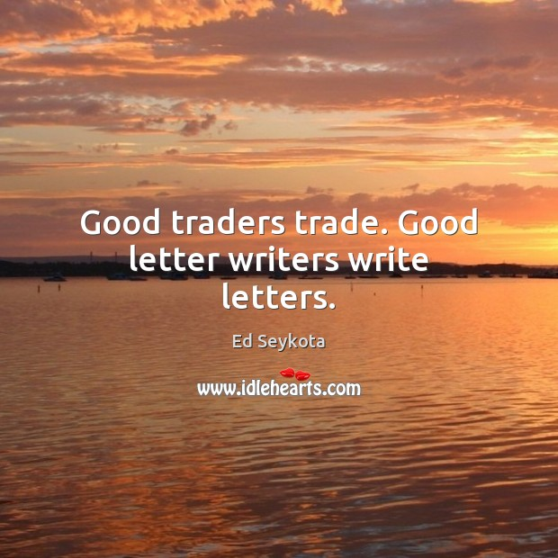 Image, Good traders trade. Good letter writers write letters.
