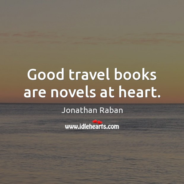 Good travel books are novels at heart. Jonathan Raban Picture Quote