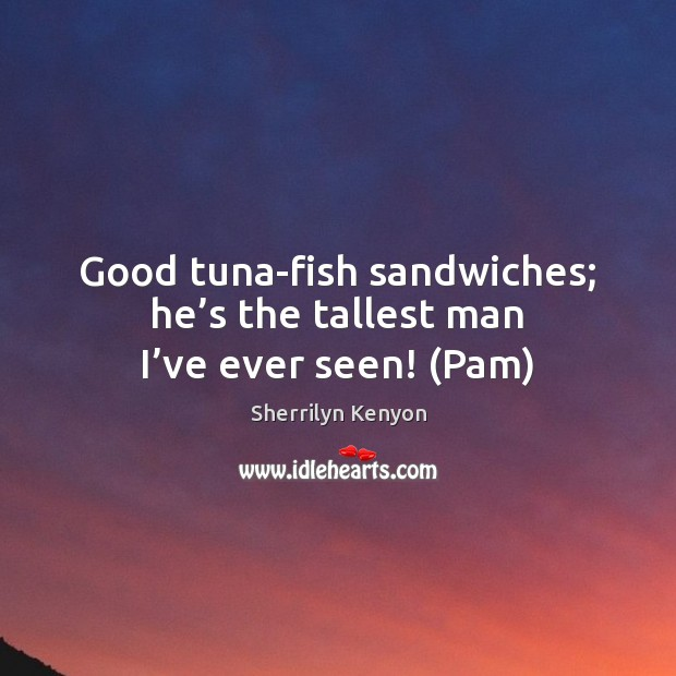 Good tuna-fish sandwiches; he's the tallest man I've ever seen! (Pam) Sherrilyn Kenyon Picture Quote