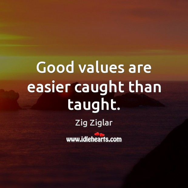 Good values are easier caught than taught. Image