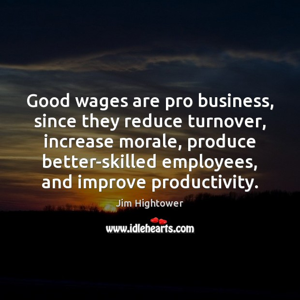 Good wages are pro business, since they reduce turnover, increase morale, produce Jim Hightower Picture Quote