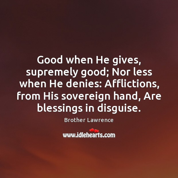 Image, Good when He gives, supremely good; Nor less when He denies: Afflictions,
