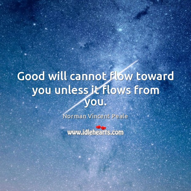Good will cannot flow toward you unless it flows from you. Norman Vincent Peale Picture Quote