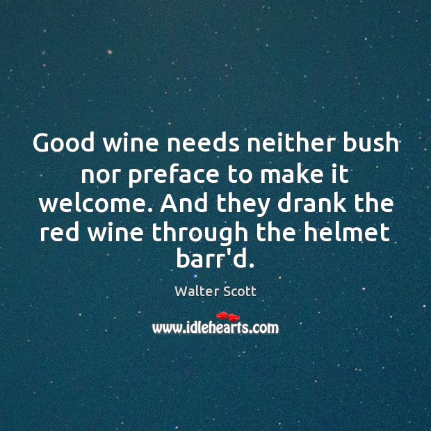 Good wine needs neither bush nor preface to make it welcome. And Walter Scott Picture Quote