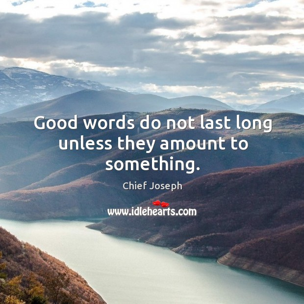 Good words do not last long unless they amount to something. Chief Joseph Picture Quote
