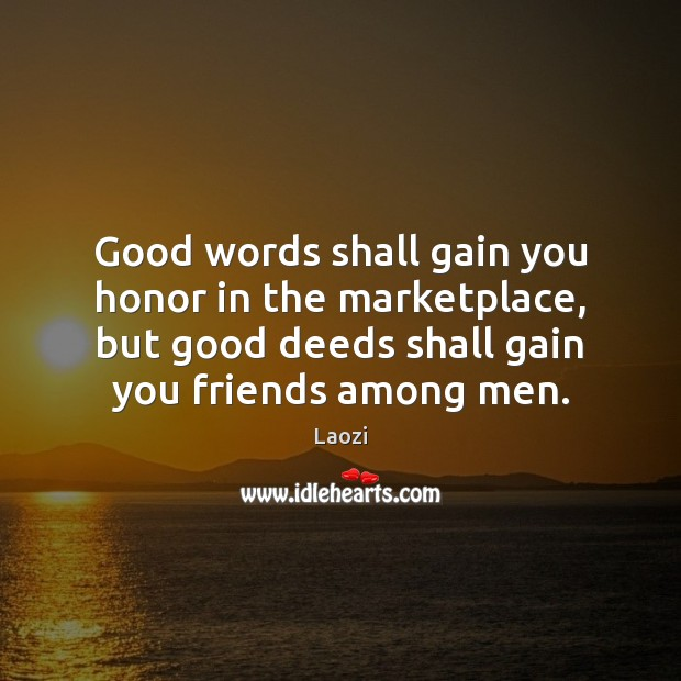 Laozi Picture Quote image saying: Good words shall gain you honor in the marketplace, but good deeds