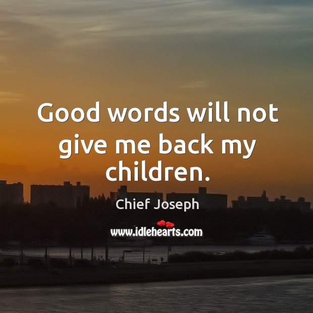 Good words will not give me back my children. Chief Joseph Picture Quote