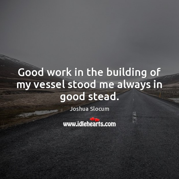 Good work in the building of my vessel stood me always in good stead. Joshua Slocum Picture Quote