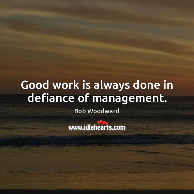 Image, Good work is always done in defiance of management.