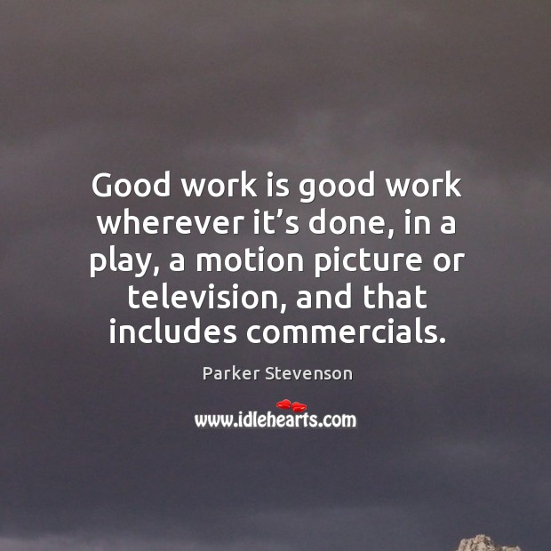 Image, Good work is good work wherever it's done, in a play, a motion picture or television