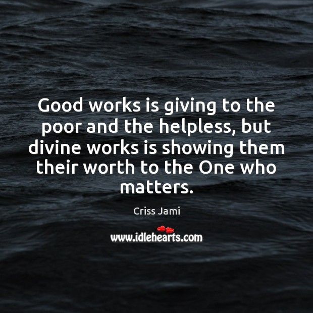 Good works is giving to the poor and the helpless, but divine Criss Jami Picture Quote