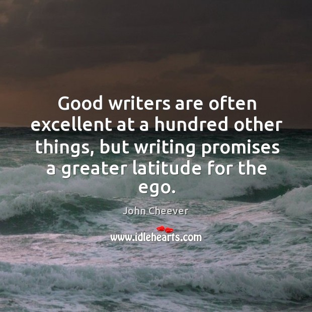 Good writers are often excellent at a hundred other things, but writing promises a greater latitude for the ego. Image