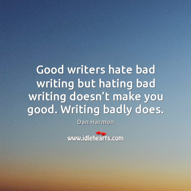 Good writers hate bad writing but hating bad writing doesn't make Dan Harmon Picture Quote