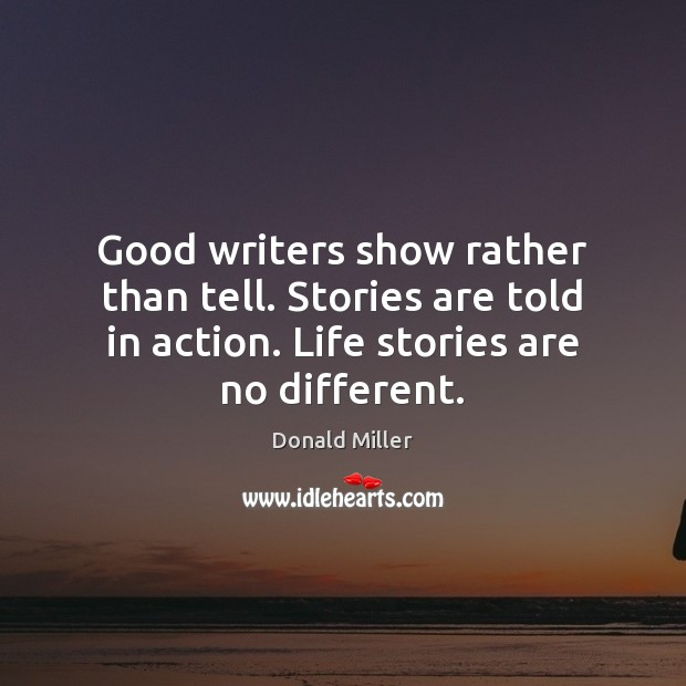 Good writers show rather than tell. Stories are told in action. Life Image