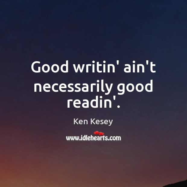 Good writin' ain't necessarily good readin'. Ken Kesey Picture Quote