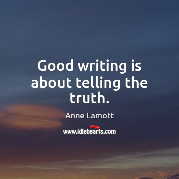 Good writing is about telling the truth. Anne Lamott Picture Quote