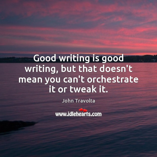 Image, Good writing is good writing, but that doesn't mean you can't orchestrate it or tweak it.