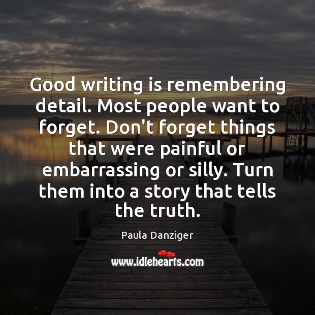 Good writing is remembering detail. Most people want to forget. Don't forget Image
