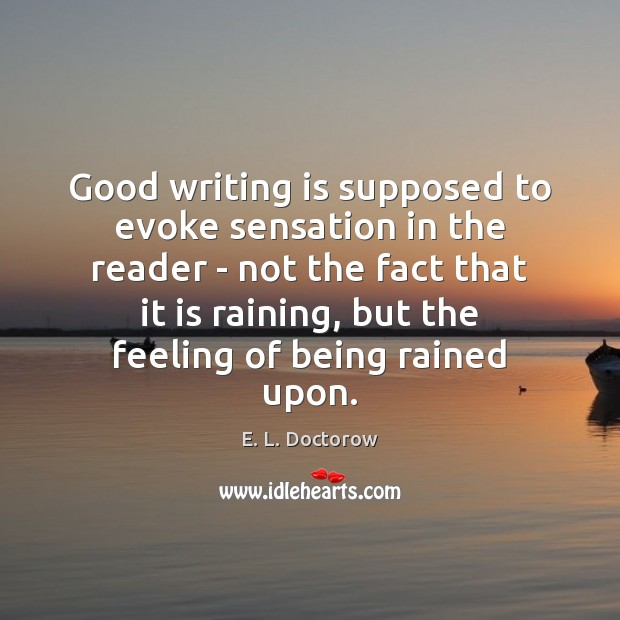 Good writing is supposed to evoke sensation in the reader – not E. L. Doctorow Picture Quote