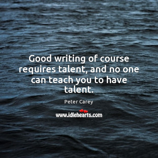 Good writing of course requires talent, and no one can teach you to have talent. Image