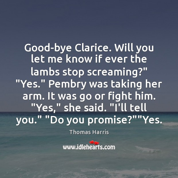 Good-bye Clarice. Will you let me know if ever the lambs stop Thomas Harris Picture Quote