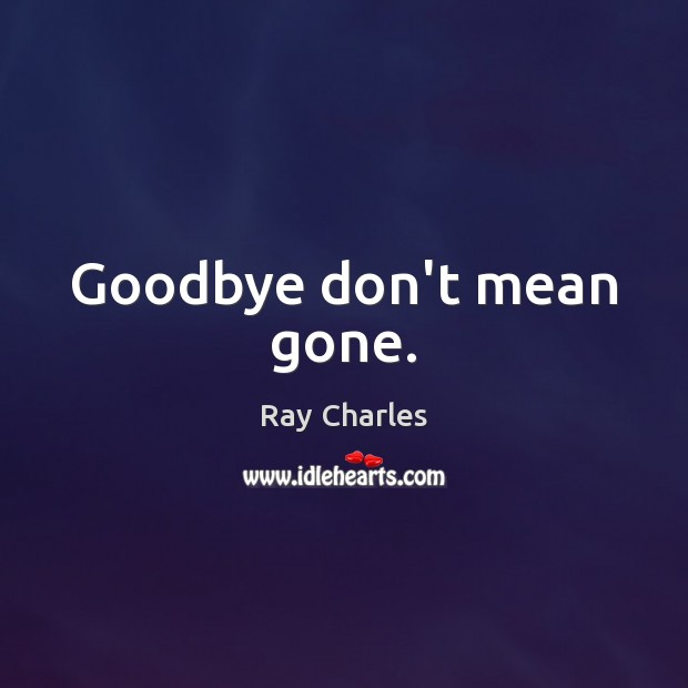 Goodbye don't mean gone. Ray Charles Picture Quote