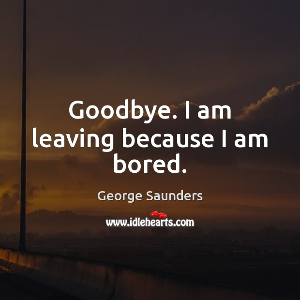 Goodbye. I am leaving because I am bored. George Saunders Picture Quote
