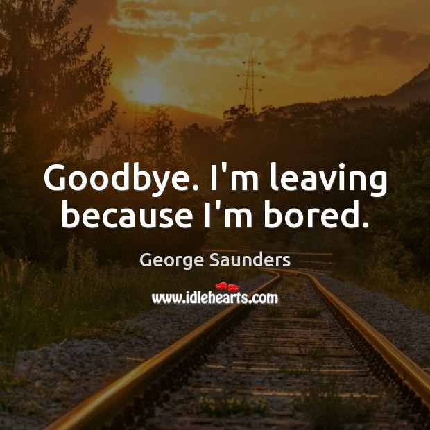 Goodbye. I'm leaving because I'm bored. George Saunders Picture Quote