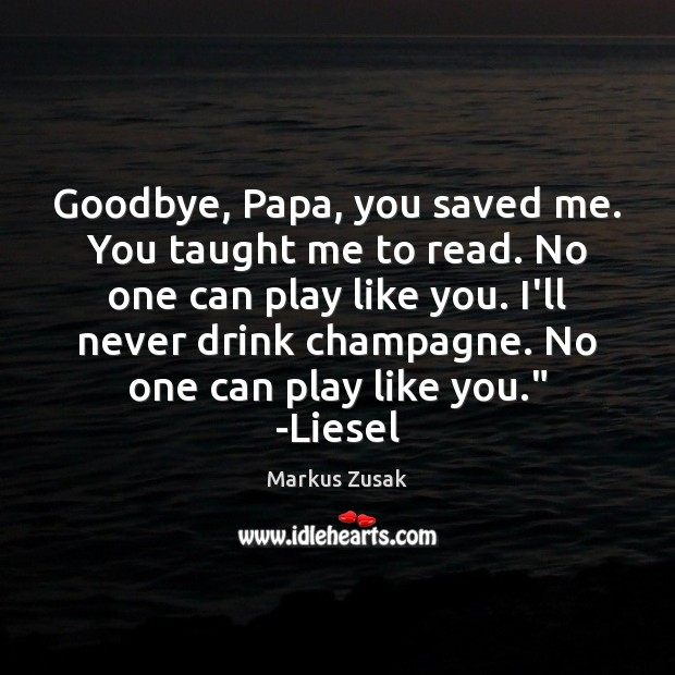 Goodbye, Papa, you saved me. You taught me to read. No one Markus Zusak Picture Quote
