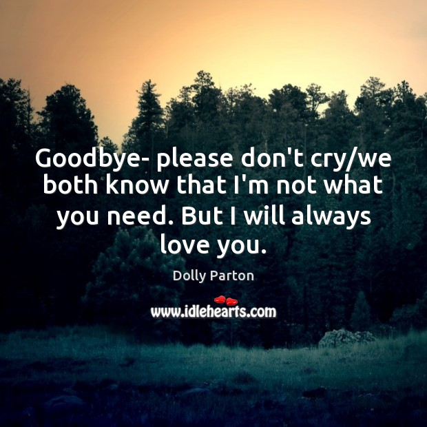 Goodbye- please don't cry/we both know that I'm not what you Dolly Parton Picture Quote
