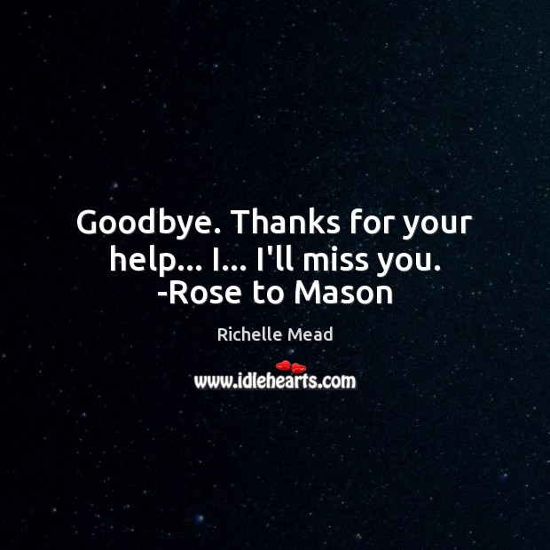 Goodbye. Thanks for your help… I… I'll miss you. -Rose to Mason Richelle Mead Picture Quote