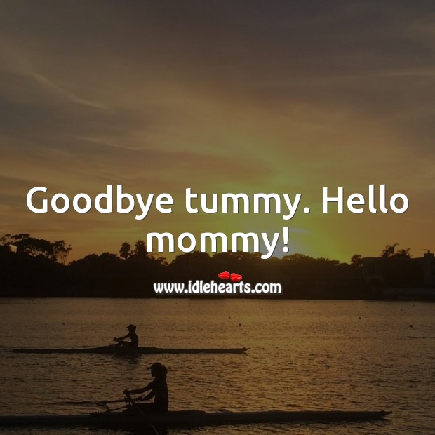 Goodbye tummy. Hello mommy! Goodbye Quotes Image