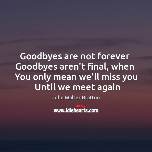 Goodbyes are not forever  Goodbyes aren't final, when  You only mean we'll John Walter Bratton Picture Quote