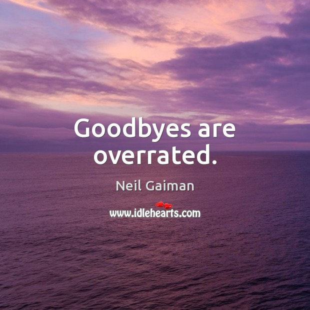 Goodbyes are overrated. Image