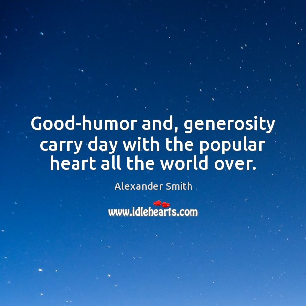 Good-humor and, generosity carry day with the popular heart all the world over. Alexander Smith Picture Quote