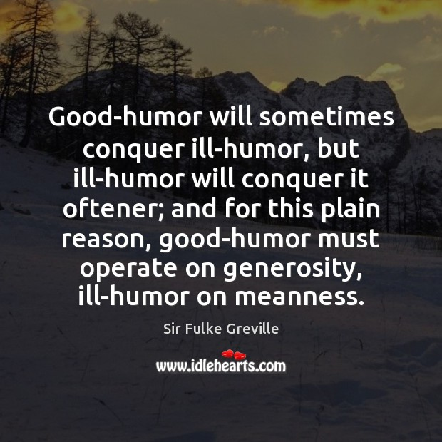 Good-humor will sometimes conquer ill-humor, but ill-humor will conquer it oftener; and Image