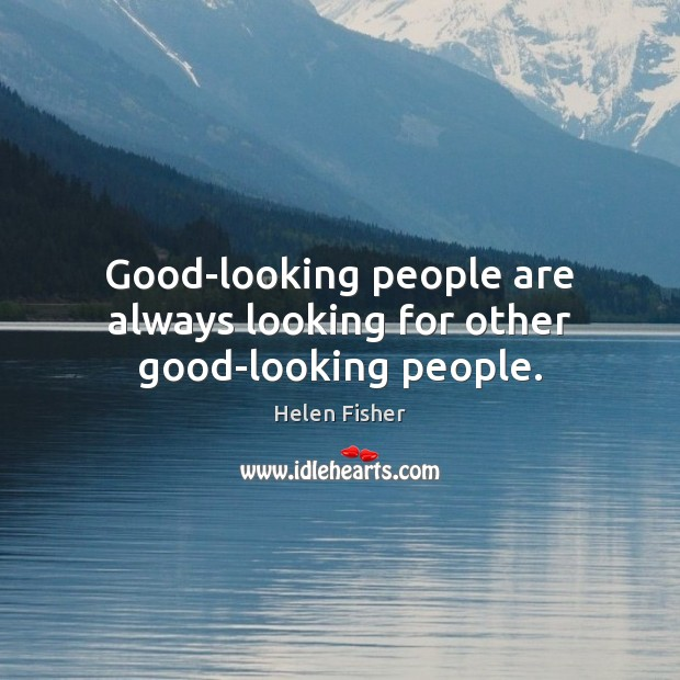Good-looking people are always looking for other good-looking people. Helen Fisher Picture Quote