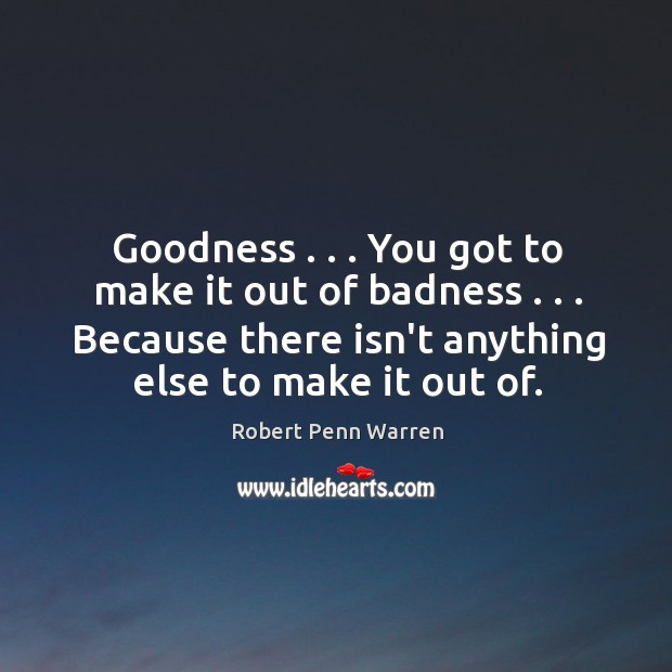 Goodness . . . You got to make it out of badness . . . Because there isn't Robert Penn Warren Picture Quote